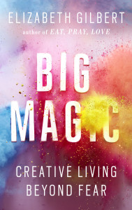 BIG MAGIC - CREATIVE LIVING BEYOND FEAR by Elizabeth Gilbert